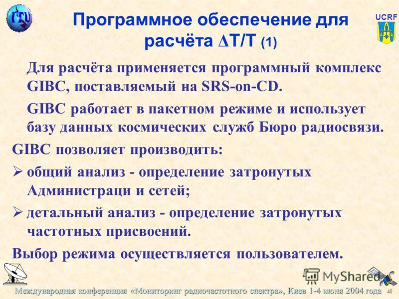 Международная конференция «Мониторинг радиочастотного спектра», Киев 1-4 июня 2004 года 40 UCRF Программное обеспечение для расчёта Δ Т/Т (1) Для расчёта применяется программный комплекс GIBC, поставляемый на SRS-on-CD. GIBC работает в пакетном режим