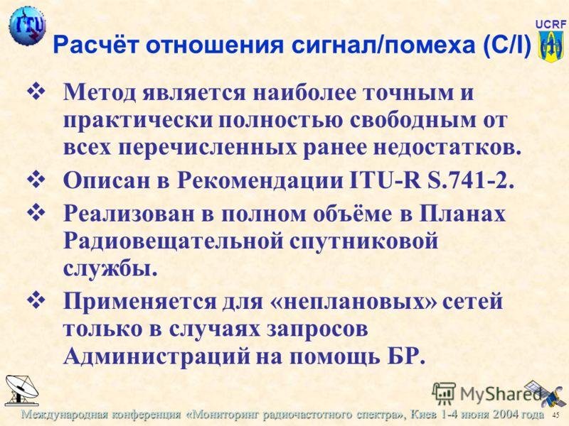 Международная конференция «Мониторинг радиочастотного спектра», Киев 1-4 июня 2004 года 45 UCRF Расчёт отношения сигнал/помеха (C/I) (1) Метод является наиболее точным и практически полностью свободным от всех перечисленных ранее недостатков. Описан