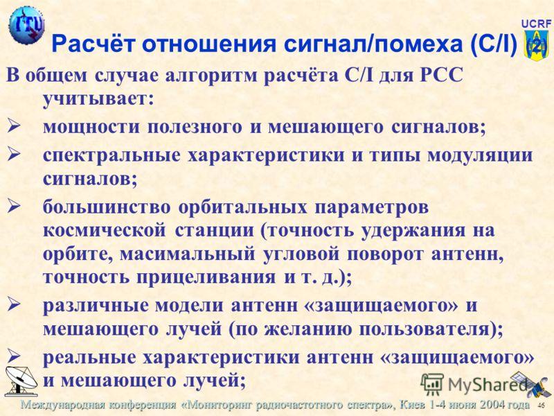 Международная конференция «Мониторинг радиочастотного спектра», Киев 1-4 июня 2004 года 46 UCRF Расчёт отношения сигнал/помеха (C/I) (2) В общем случае алгоритм расчёта C/I для РСС учитывает: мощности полезного и мешающего сигналов; спектральные хара