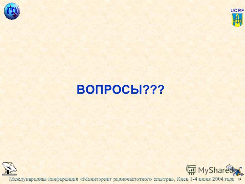 Международная конференция «Мониторинг радиочастотного спектра», Киев 1-4 июня 2004 года 49 UCRF ВОПРОСЫ???