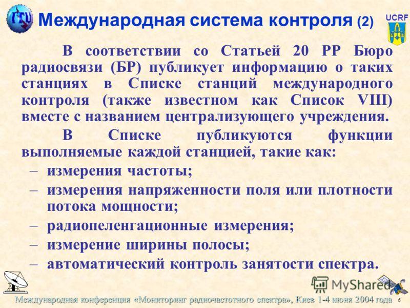 Международная конференция «Мониторинг радиочастотного спектра», Киев 1-4 июня 2004 года 6 UCRF Международная система контроля (2) В соответствии со Статьей 20 РР Бюро радиосвязи (БР) публикует информацию о таких станциях в Списке станций международно