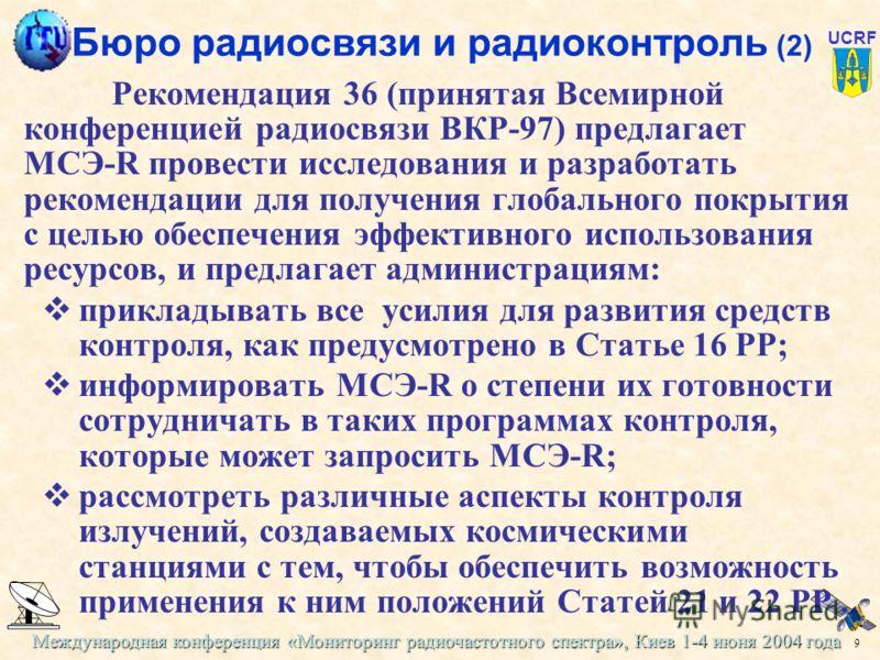 Международная конференция «Мониторинг радиочастотного спектра», Киев 1-4 июня 2004 года 9 UCRF Бюро радиосвязи и радиоконтроль (2) Рекомендация 36 (принятая Всемирной конференцией радиосвязи ВКР-97) предлагает МСЭ-R провести исследования и разработат