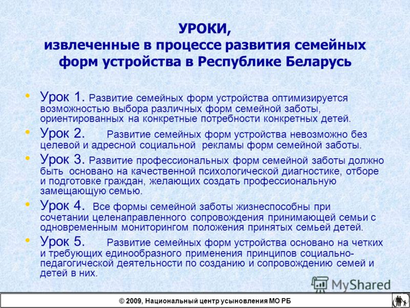 УРОКИ, извлеченные в процессе развития семейных форм устройства в Республике Беларусь Урок 1. Развитие семейных форм устройства оптимизируется возможностью выбора различных форм семейной заботы, ориентированных на конкретные потребности конкретных де
