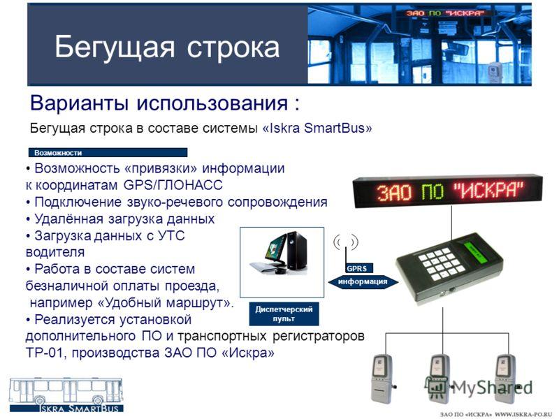 Бегущая строка Варианты использования : Бегущая строка в составе системы «Iskra SmartBus» GPRS Возможность «привязки» информации к координатам GPS/ГЛОНАСС Подключение звуко-речевого сопровождения Удалённая загрузка данных Загрузка данных с УТС водите