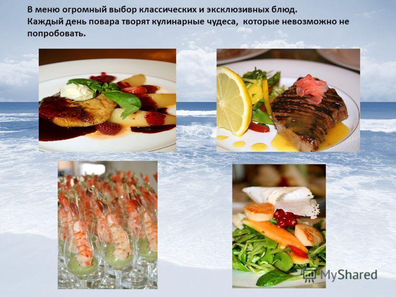 В меню огромный выбор классических и эксклюзивных блюд. Каждый день повара творят кулинарные чудеса, которые невозможно не попробовать.