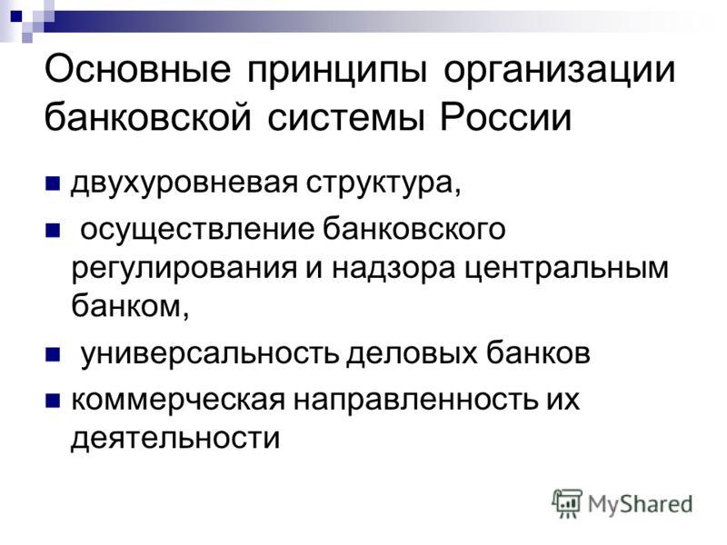 Основные принципы организации банковской системы России двухуровневая структура, осуществление банковского регулирования и надзора центральным банком, универсальность деловых банков коммерческая направленность их деятельности