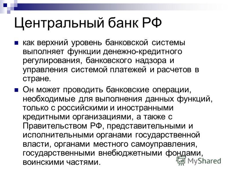 Центральный банк РФ как верхний уровень банковской системы выполняет функции денежно-кредитного регулирования, банковского надзора и управления системой платежей и расчетов в стране. Он может проводить банковские операции, необходимые для выполнения