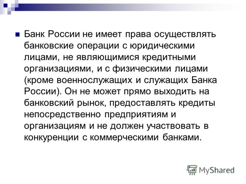 Банк России не имеет права осуществлять банковские операции с юридическими лицами, не являющимися кредитными организациями, и с физическими лицами (кроме военнослужащих и служащих Банка России). Он не может прямо выходить на банковский рынок, предост