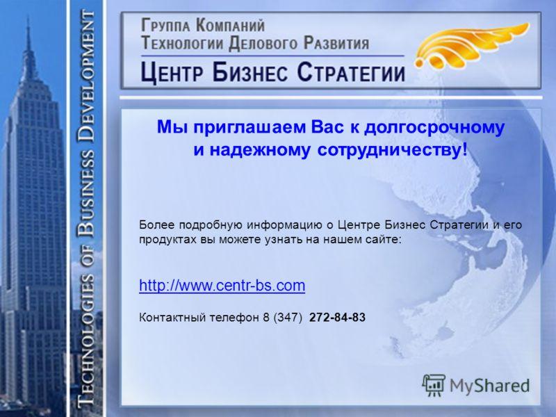 Мы приглашаем Вас к долгосрочному и надежному сотрудничеству! Более подробную информацию о Центре Бизнес Стратегии и его продуктах вы можете узнать на нашем сайте: http://www.centr-bs.com Контактный телефон 8 (347) 272-84-83