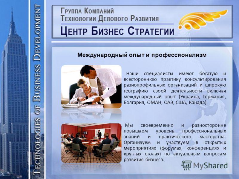 Наши специалисты имеют богатую и всестороннюю практику консультирования разнопрофильных организаций и широкую географию своей деятельности включая международный опыт (Украина, Германия, Болгария, ОМАН, ОАЭ, США, Канада). Мы своевременно и разносторон