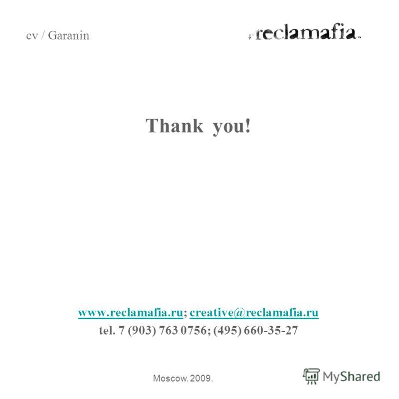 Thank you! www.reclamafia.ruwww.reclamafia.ru; creative@reclamafia.rucreative@reclamafia.ru tel. 7 (903) 763 0756; (495) 660-35-27 cv / Garanin Moscow. 2009.