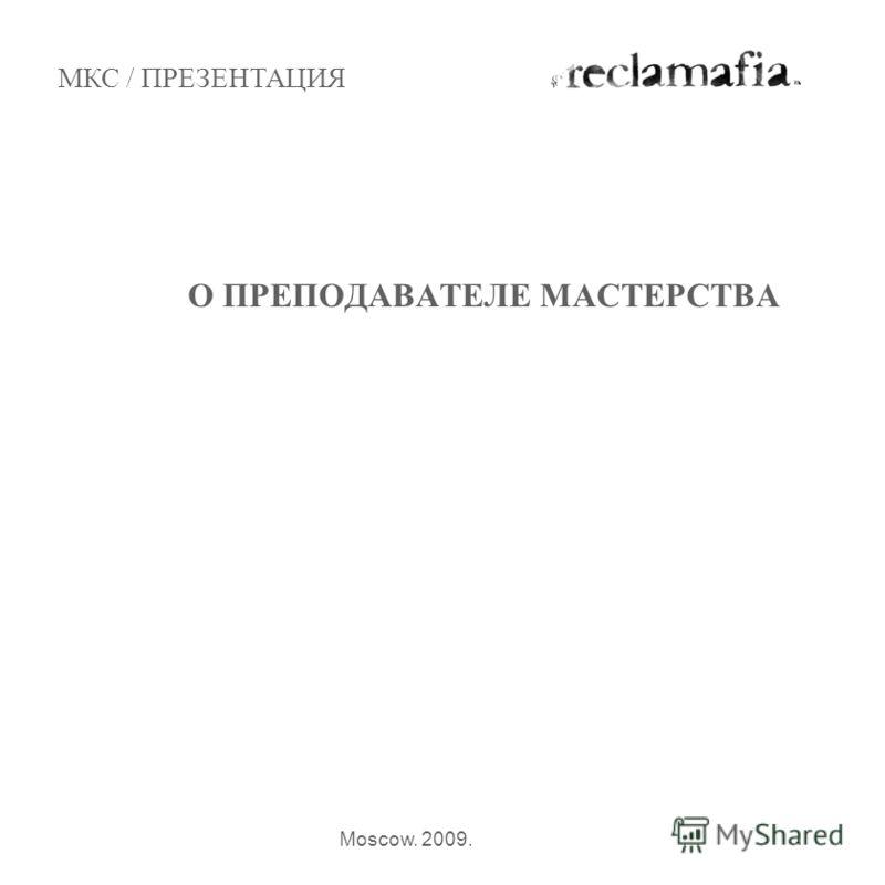 О ПРЕПОДАВАТЕЛЕ МАСТЕРСТВА МКС / ПРЕЗЕНТАЦИЯ Moscow. 2009.