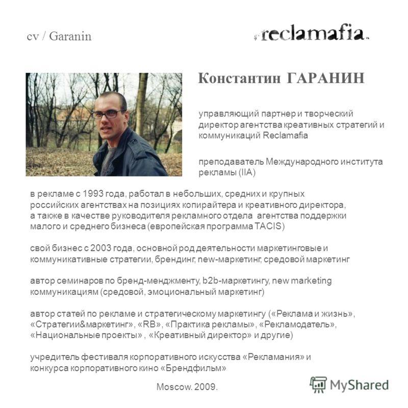 управляющий партнер и творческий директор агентства креативных стратегий и коммуникаций Reclamafia -преподаватель Международного института рекламы (IIA) Константин ГАРАНИН cv / Garanin Moscow. 2009. в рекламе с 1993 года, работал в небольших, средних