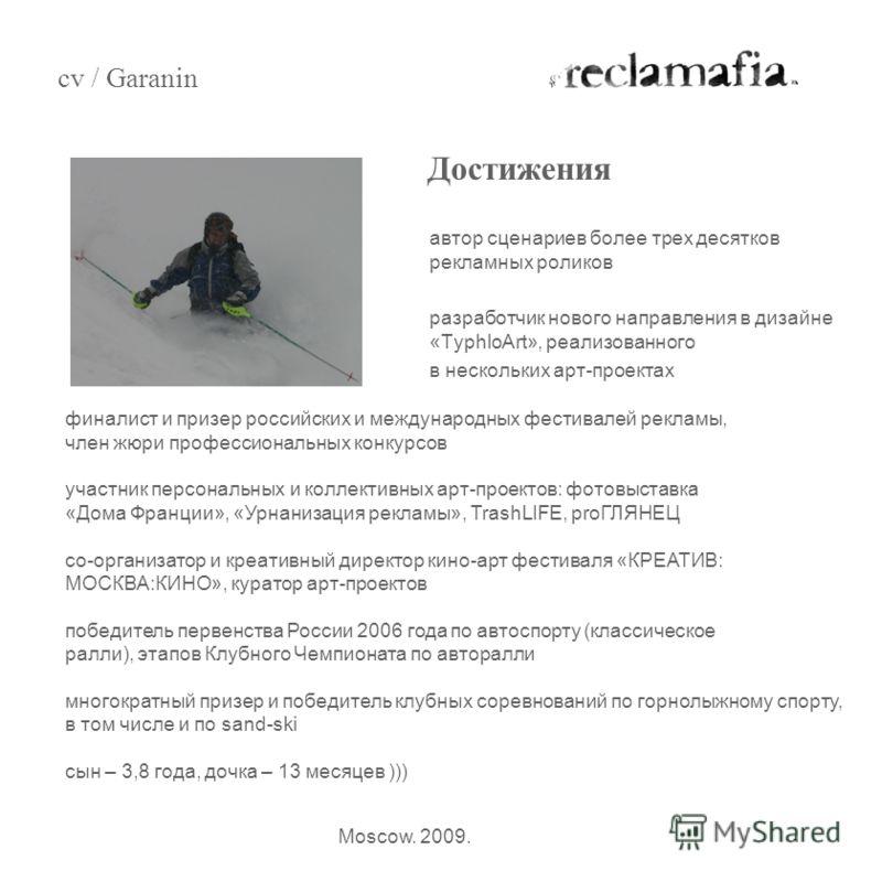 автор сценариев более трех десятков рекламных роликов разработчик нового направления в дизайне «TyphloArt», реализованного в нескольких арт-проектах Достижения cv / Garanin Moscow. 2009. финалист и призер российских и международных фестивалей рекламы