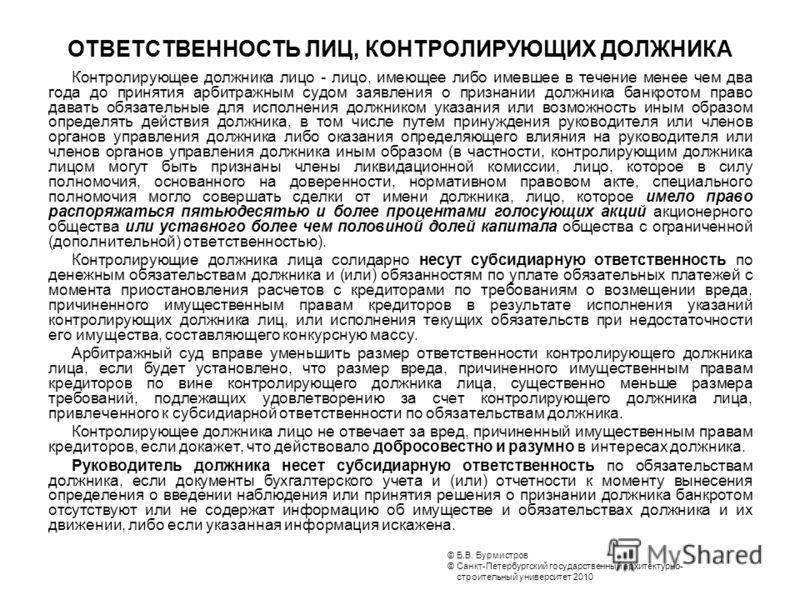 © Б.В. Бурмистров © Санкт-Петербургский государственный архитектурно- строительный университет 2010 ОТВЕТСТВЕННОСТЬ ЛИЦ, КОНТРОЛИРУЮЩИХ ДОЛЖНИКА Контролирующее должника лицо - лицо, имеющее либо имевшее в течение менее чем два года до принятия арбитр