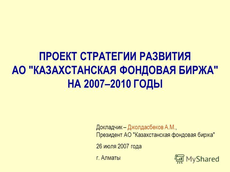 ПРОЕКТ СТРАТЕГИИ РАЗВИТИЯ АО КАЗАХСТАНСКАЯ ФОНДОВАЯ БИРЖА НА 2007–2010 ГОДЫ Докладчик – Джолдасбеков А.М., Президент АО Казахстанская фондовая биржа 26 июля 2007 года г. Алматы