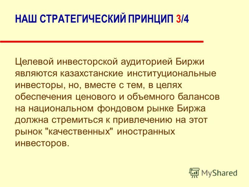НАШ СТРАТЕГИЧЕСКИЙ ПРИНЦИП 3/4 Целевой инвесторской аудиторией Биржи являются казахстанские институциональные инвесторы, но, вместе с тем, в целях обеспечения ценового и объемного балансов на национальном фондовом рынке Биржа должна стремиться к прив