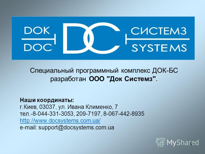 18 Наши координаты: г.Киев, 03037, ул. Ивана Клименко, 7 тел.-8-044-331-3053, 209-7197, 8-067-442-8935 http://www.docsystems.com.ua/ e-mail: support@docsystems.com.ua Специальный программный комплекс ДОК-БС разработан ООО Док Системз.