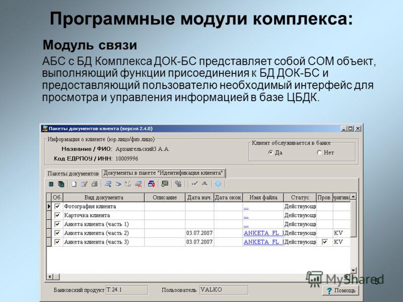 5 Программные модули комплекса: Модуль связи АБС с БД Комплекса ДОК-БС представляет собой COM объект, выполняющий функции присоединения к БД ДОК-БС и предоставляющий пользователю необходимый интерфейс для просмотра и управления информацией в базе ЦБД