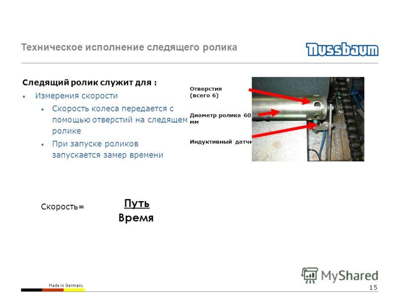 Made in Germany 15 Техническое исполнение следящего ролика Следящий ролик служит для : Измерения скорости Скорость колеса передается с помощью отверстий на следящем ролике При запуске роликов запускается замер времени Скорость= Отверстия (всего 6) Ди