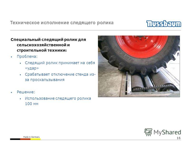 Made in Germany 16 Техническое исполнение следящего ролика Специальный следящий ролик для сельскохозяйственной и строительной техники: Проблема: Следящий ролик принимает на себя «удар» Срабатывает отключение стенда из- за проскальзывания Решение: Исп