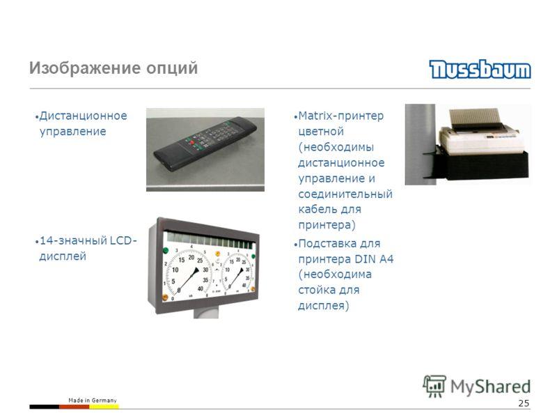 Made in Germany 25 Изображение опций Дистанционное управление 14-значный LCD- дисплей Matrix-принтер цветной (необходимы дистанционное управление и соединительный кабель для принтера) Подставка для принтера DIN A4 (необходима стойка для дисплея)