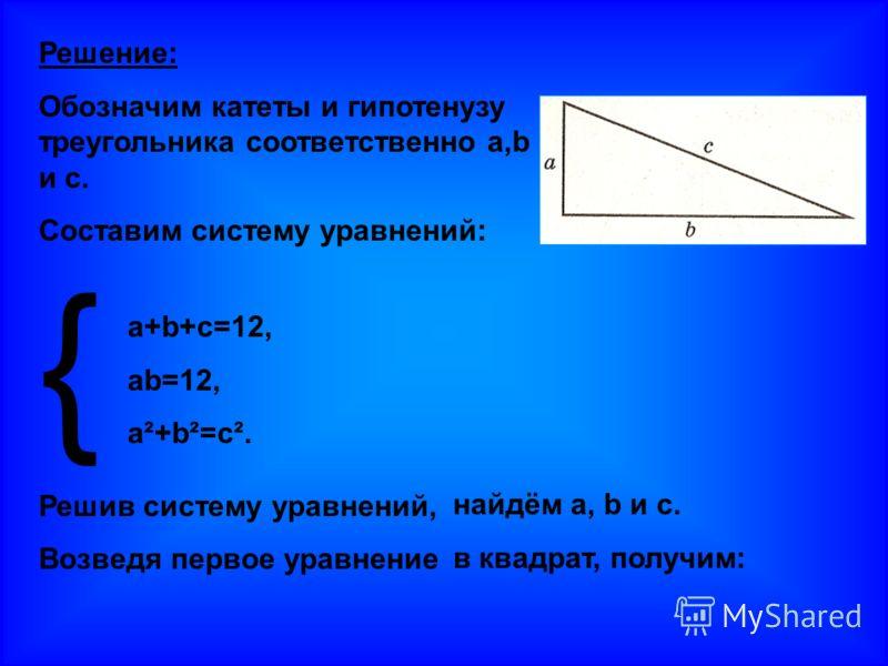 Решение: Обозначим катеты и гипотенузу треугольника соответственно a,b и с. Составим систему уравнений: { Решив систему уравнений, Возведя первое уравнение a+b+c=12, ab=12, a²+b²=c². найдём a, b и с. в квадрат, получим:
