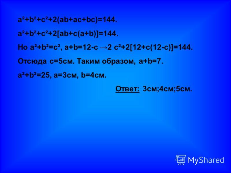 a²+b²+c²+2(ab+ac+bc)=144. a²+b²+c²+2[ab+c(a+b)]=144. Но a²+b²=c², a+b=12-с 2 c²+2[12+с(12-с)]=144. Отсюда с=5см. Таким образом, a+b=7. a²+b²=25, а=3см, b=4см. Ответ: 3см;4см;5см.