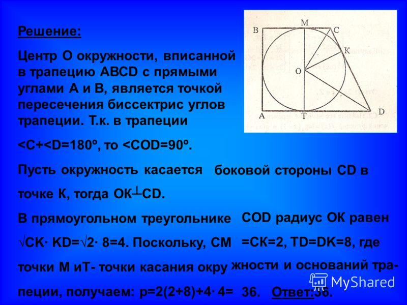 Решение: Центр О окружности, вписанной в трапецию АВСD с прямыми углами А и В, является точкой пересечения биссектрис углов трапеции. Т.к. в трапеции