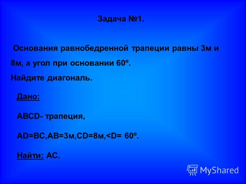 Задача 1. Основания равнобедренной трапеции равны 3м и 8м, а угол при основании 60º. Найдите диагональ. Дано: АВСD- трапеция, AD=BC,AB=3м,CD=8м,