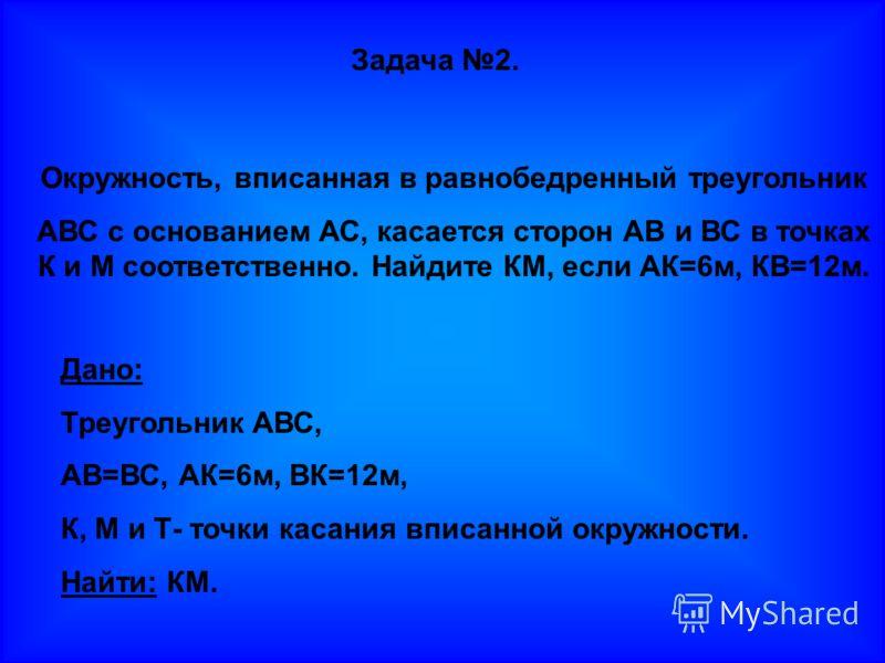 Задача 2. Окружность, вписанная в равнобедренный треугольник АВС с основанием АС, касается сторон АВ и ВС в точках К и М соответственно. Найдите КМ, если АК=6м, КВ=12м. Дано: Треугольник АВС, АВ=ВС, АК=6м, ВК=12м, К, М и Т- точки касания вписанной ок
