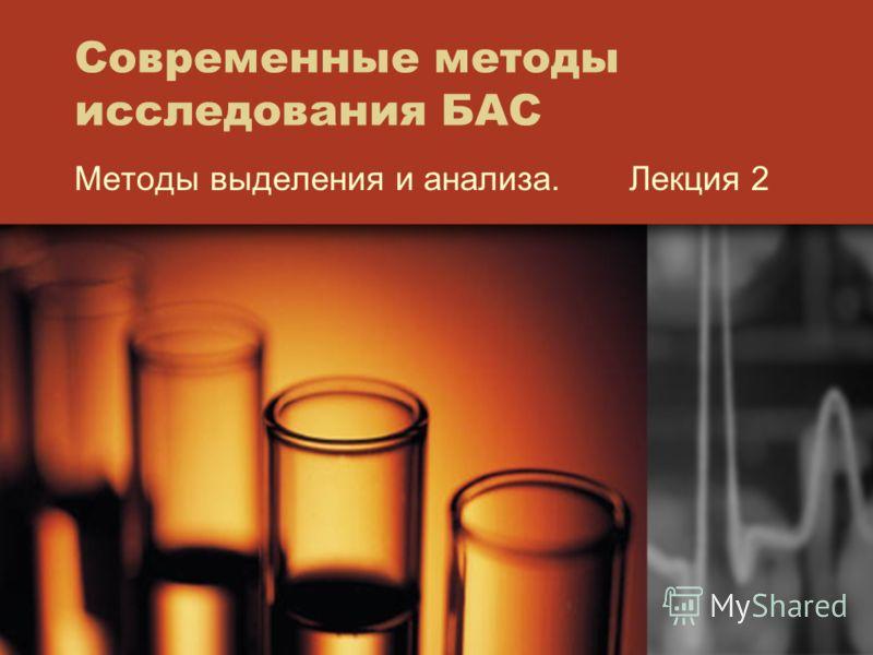 Современные методы исследования БАС Методы выделения и анализа. Лекция 2