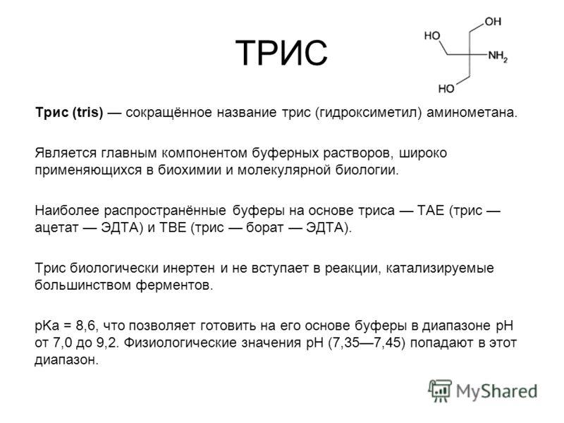 ТРИС Трис (tris) сокращённое название трис (гидроксиметил) аминометана. Является главным компонентом буферных растворов, широко применяющихся в биохимии и молекулярной биологии. Наиболее распространённые буферы на основе триса TAE (трис ацетат ЭДТА)