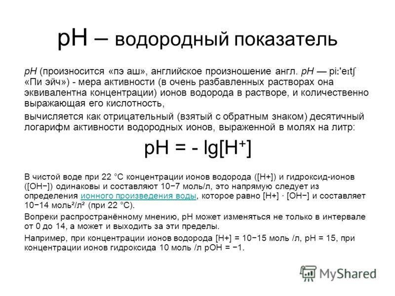 pH – водородный показатель pH (произносится «пэ аш», английское произношение англ. pH pi ː 'e ɪ t ʃ «Пи эйч») - мера активности (в очень разбавленных растворах она эквивалентна концентрации) ионов водорода в растворе, и количественно выражающая его к