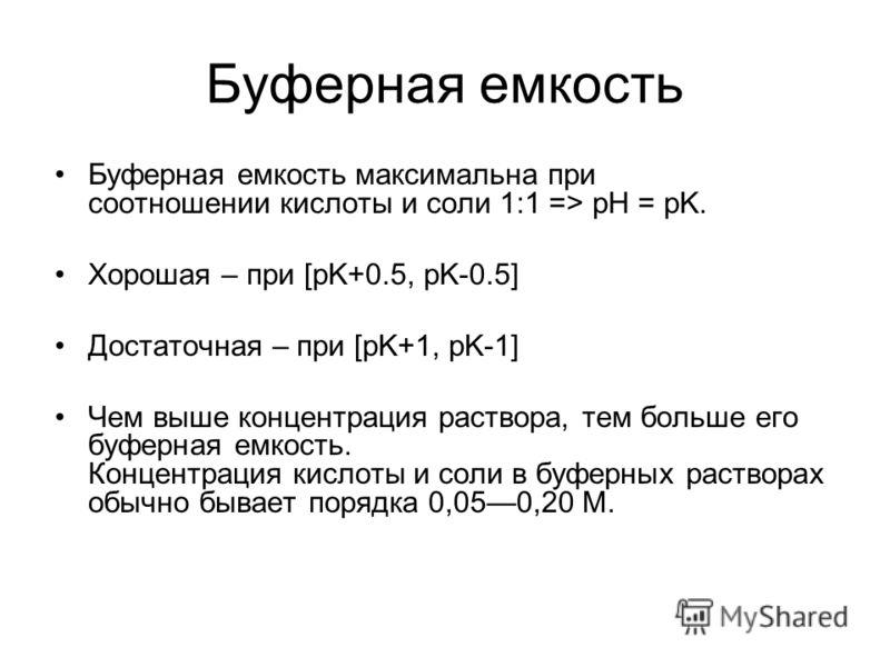 Буферная емкость Буферная емкость максимальна при соотношении кислоты и соли 1:1 => pH = pK. Хорошая – при [pK+0.5, pK-0.5] Достаточная – при [pK+1, pK-1] Чем выше концентрация раствора, тем больше его буферная емкость. Концентрация кислоты и соли в