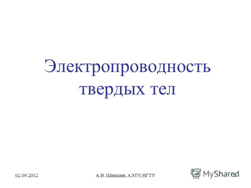 02.09.2012А.В. Шишкин, АЭТУ, НГТУ1 Электропроводность твердых тел