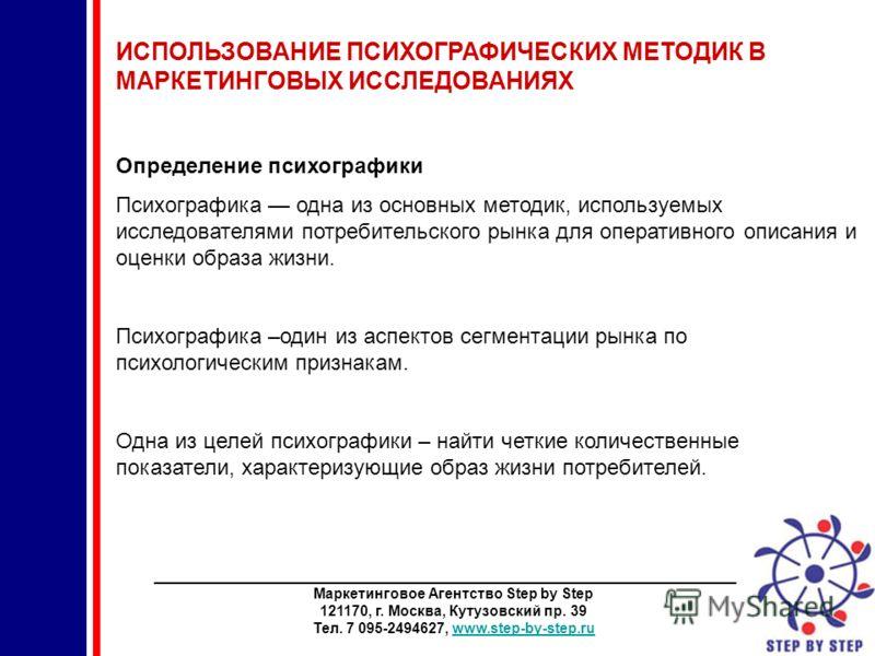 ________________________________________________________________________ Маркетинговое Агентство Step by Step 121170, г. Москва, Кутузовский пр. 39 Тел. 7 095-2494627, www.step-by-step.ruwww.step-by-step.ru ИСПОЛЬЗОВАНИЕ ПСИХОГРАФИЧЕСКИХ МЕТОДИК В МА