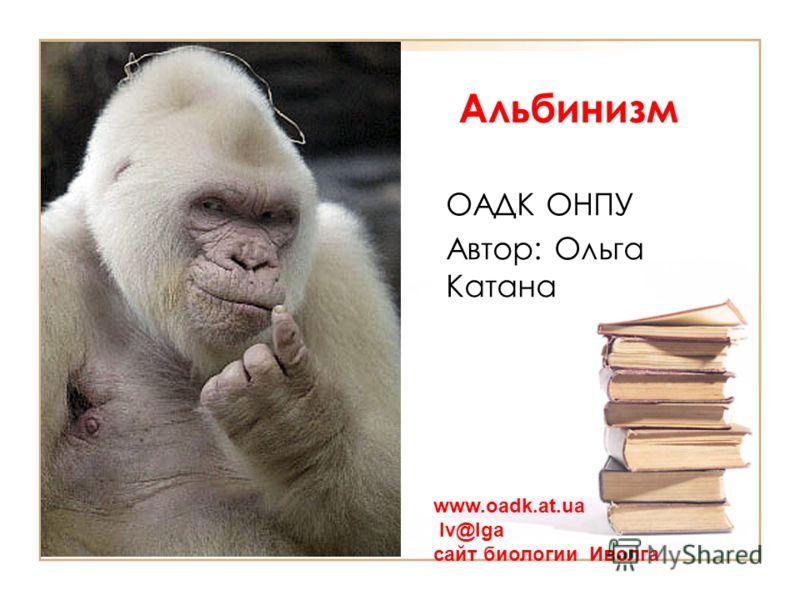 Альбинизм ОАДК ОНПУ Автор: Ольга Катана www.oadk.at.ua Iv@lga сайт биологии Иволга