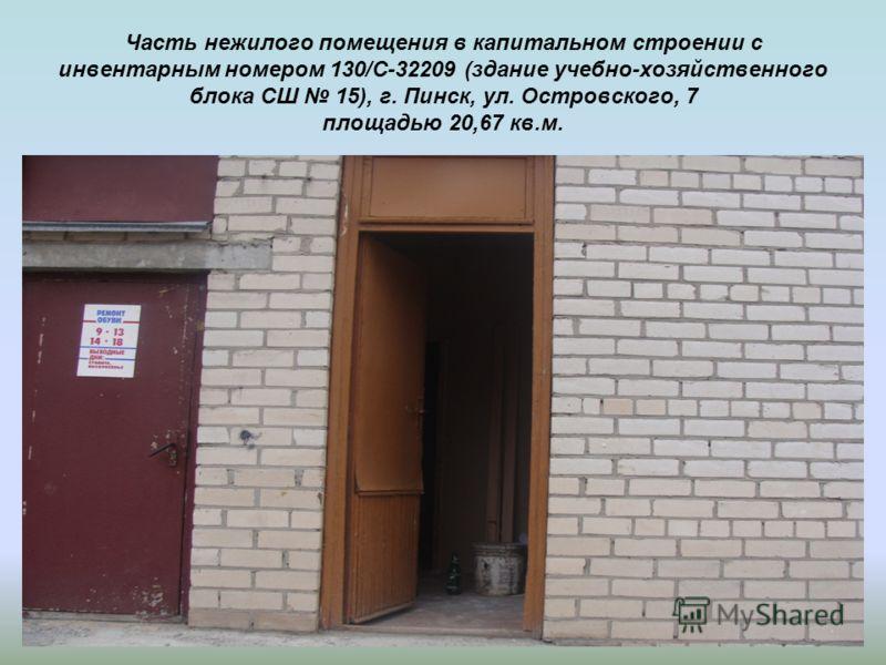 Часть нежилого помещения в капитальном строении с инвентарным номером 130/С-32209 (здание учебно-хозяйственного блока СШ 15), г. Пинск, ул. Островского, 7 площадью 20,67 кв.м.