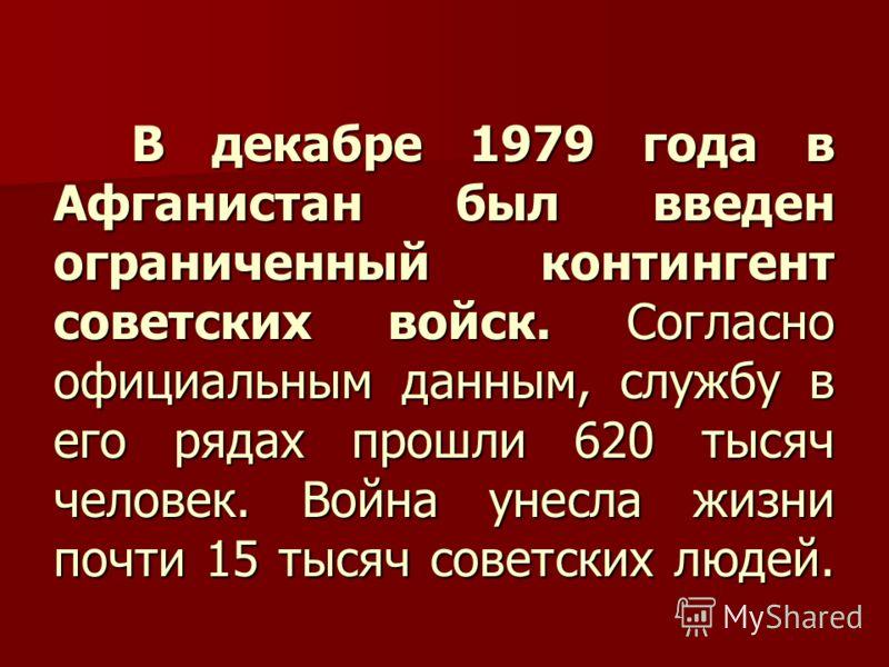 В декабре 1979 года в Афганистан был введен ограниченный контингент советских войск. Согласно официальным данным, службу в его рядах прошли 620 тысяч человек. Война унесла жизни почти 15 тысяч советских людей. В декабре 1979 года в Афганистан был вве