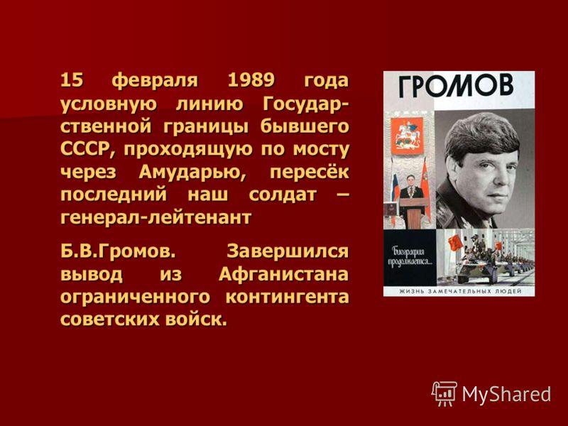 15 февраля 1989 года условную линию Государ- ственной границы бывшего СССР, проходящую по мосту через Амударью, пересёк последний наш солдат – генерал-лейтенант 15 февраля 1989 года условную линию Государ- ственной границы бывшего СССР, проходящую по