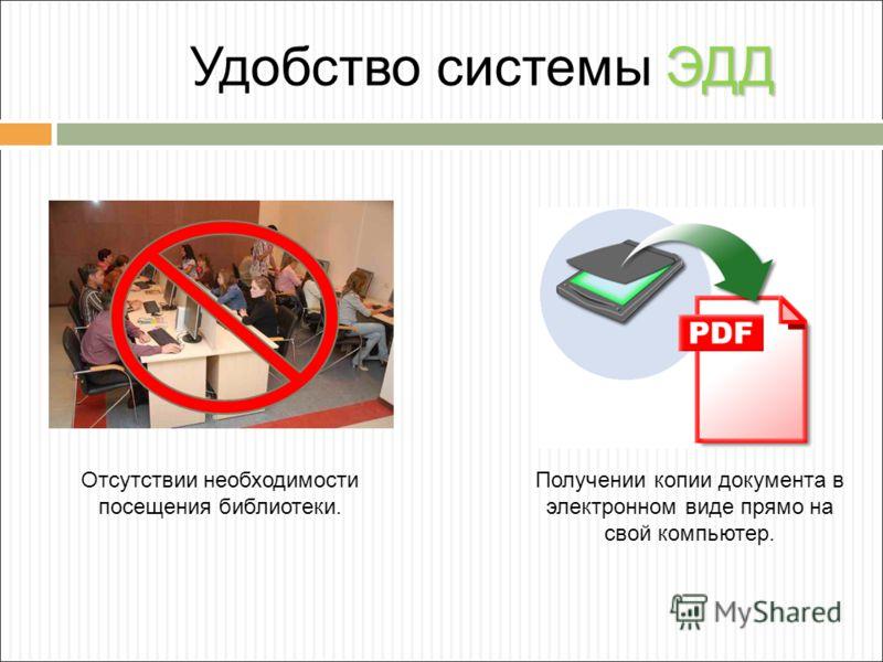 ЭДД Удобство системы ЭДД Отсутствии необходимости посещения библиотеки. Получении копии документа в электронном виде прямо на свой компьютер.