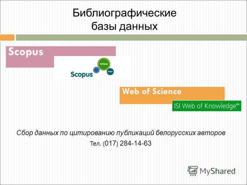 Библиографические базы данных Cбор данных по цитированию публикаций белорусских авторов Тел. ( 017 ) 284-14-63 Scopus Web of Science