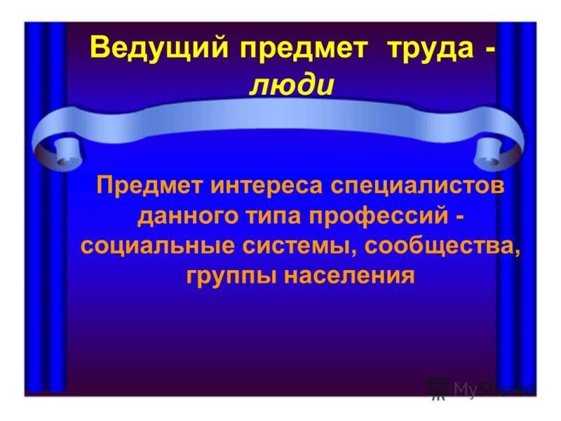 Ведущий предмет труда - люди Предмет интереса специалистов данного типа профессий - социальные системы, сообщества, группы населения