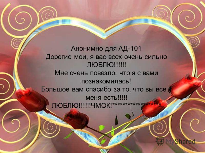 Анонимно для АД-101 Дорогие мои, я вас всех очень сильно ЛЮБЛЮ!!!!!! Мне очень повезло, что я с вами познакомилась! Большое вам спасибо за то, что вы все у меня есть!!!!! ЛЮБЛЮ!!!!!!ЧМОК!*******************