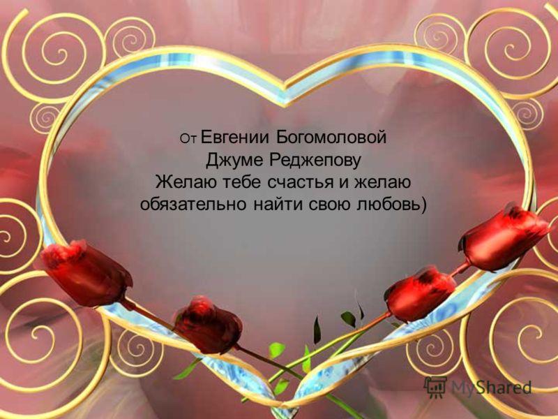 От Евгении Богомоловой Джуме Реджепову Желаю тебе счастья и желаю обязательно найти свою любовь)
