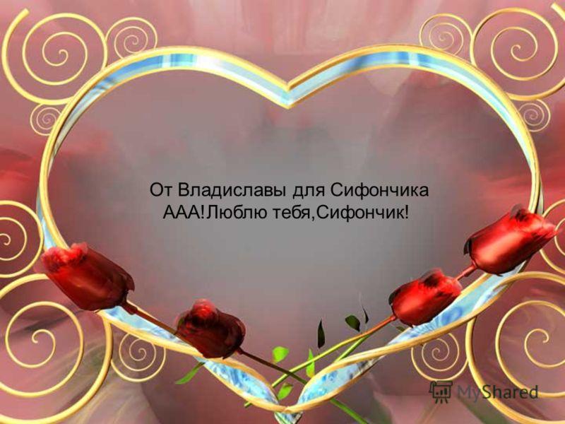 От Владиславы для Сифончика ААА!Люблю тебя,Сифончик!