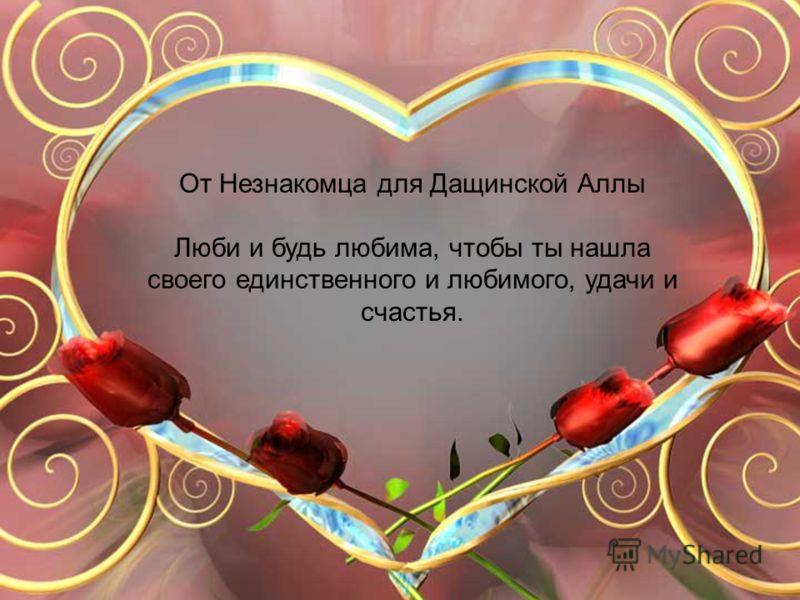 От Незнакомца для Дащинской Аллы Люби и будь любима, чтобы ты нашла своего единственного и любимого, удачи и счастья.