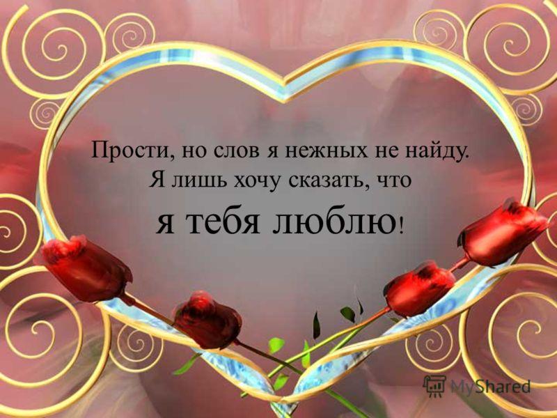 Прости, но слов я нежных не найду. Я лишь хочу сказать, что я тебя люблю !