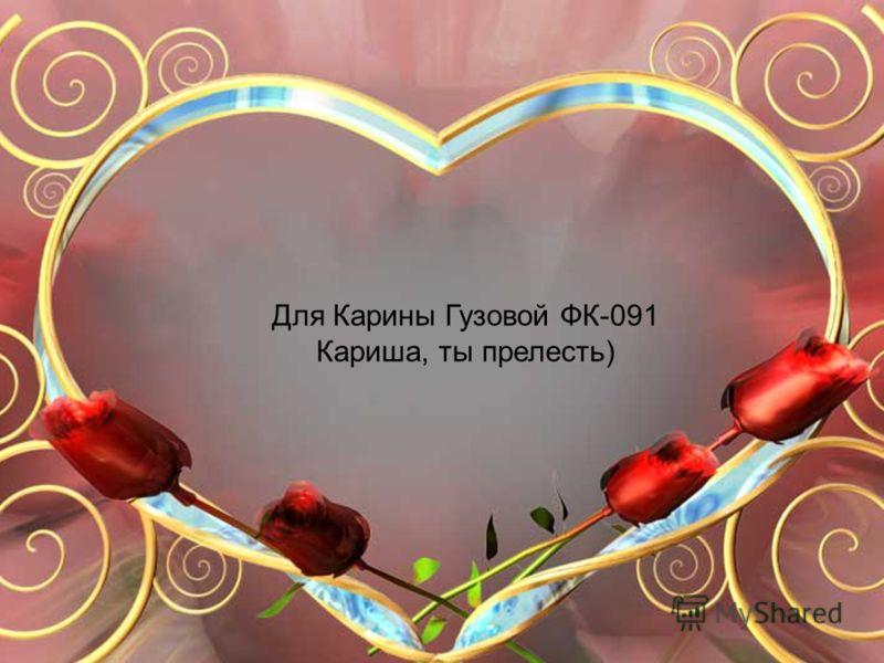 Для Карины Гузовой ФК-091 Кариша, ты прелесть)